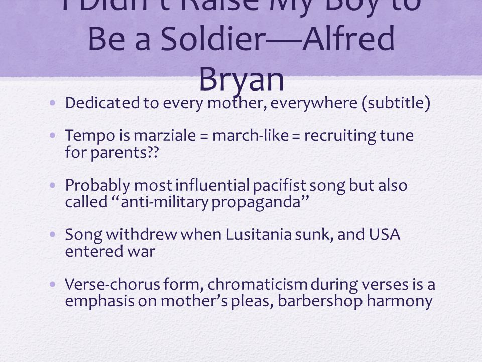 I Didn't Raise My Boy to Be a Soldier—Alfred Bryan Dedicated to every mother, everywhere (subtitle) Tempo is marziale = march-like = recruiting tune for parents?.