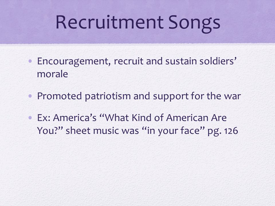 Recruitment Songs Encouragement, recruit and sustain soldiers' morale Promoted patriotism and support for the war Ex: America's What Kind of American Are You? sheet music was in your face pg.