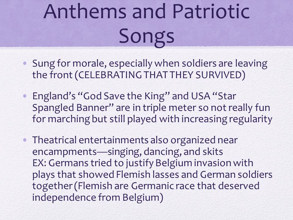 Anthems and Patriotic Songs Sung for morale, especially when soldiers are leaving the front (CELEBRATING THAT THEY SURVIVED) England's God Save the King and USA Star Spangled Banner are in triple meter so not really fun for marching but still played with increasing regularity Theatrical entertainments also organized near encampments—singing, dancing, and skits EX: Germans tried to justify Belgium invasion with plays that showed Flemish lasses and German soldiers together (Flemish are Germanic race that deserved independence from Belgium)