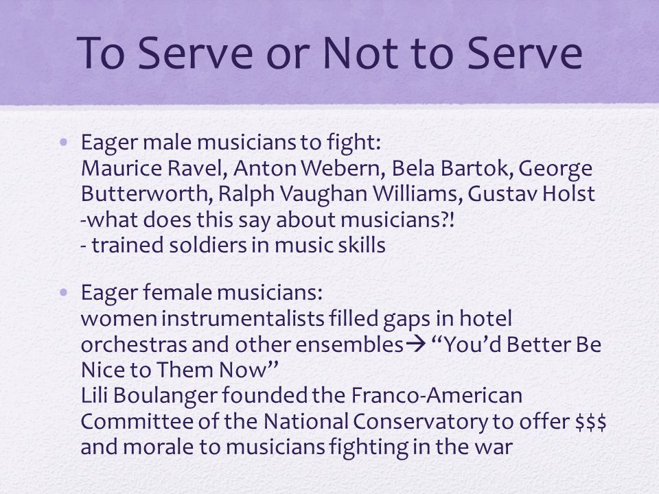 To Serve or Not to Serve Eager male musicians to fight: Maurice Ravel, Anton Webern, Bela Bartok, George Butterworth, Ralph Vaughan Williams, Gustav Holst -what does this say about musicians .