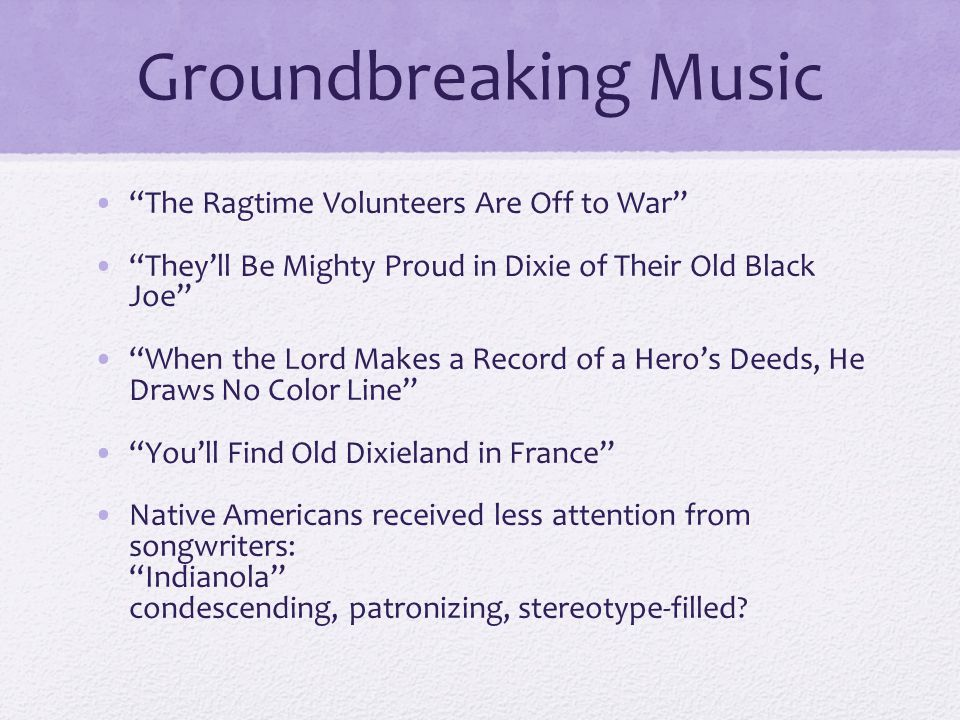 Groundbreaking Music The Ragtime Volunteers Are Off to War They'll Be Mighty Proud in Dixie of Their Old Black Joe When the Lord Makes a Record of a Hero's Deeds, He Draws No Color Line You'll Find Old Dixieland in France Native Americans received less attention from songwriters: Indianola condescending, patronizing, stereotype-filled?