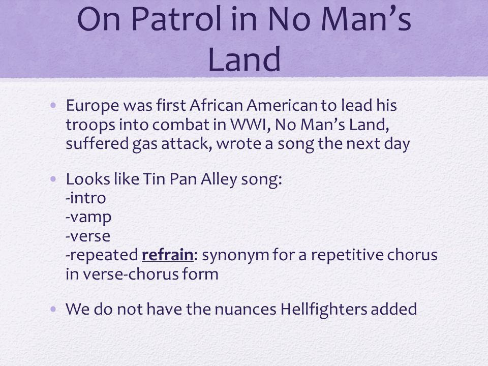 On Patrol in No Man's Land Europe was first African American to lead his troops into combat in WWI, No Man's Land, suffered gas attack, wrote a song the next day Looks like Tin Pan Alley song: -intro -vamp -verse -repeated refrain: synonym for a repetitive chorus in verse-chorus form We do not have the nuances Hellfighters added