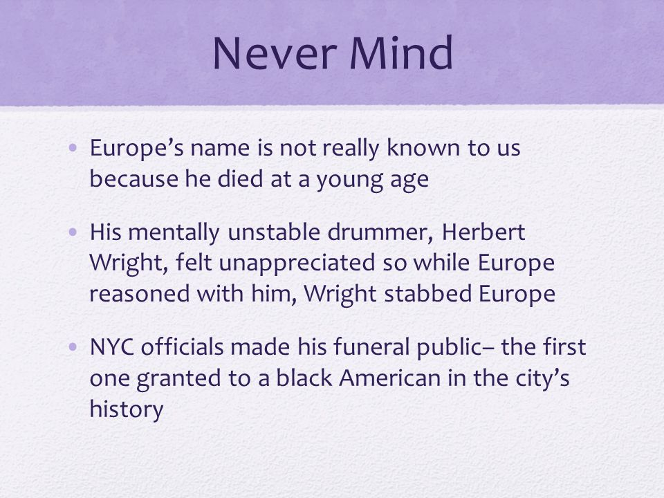 Never Mind Europe's name is not really known to us because he died at a young age His mentally unstable drummer, Herbert Wright, felt unappreciated so while Europe reasoned with him, Wright stabbed Europe NYC officials made his funeral public– the first one granted to a black American in the city's history