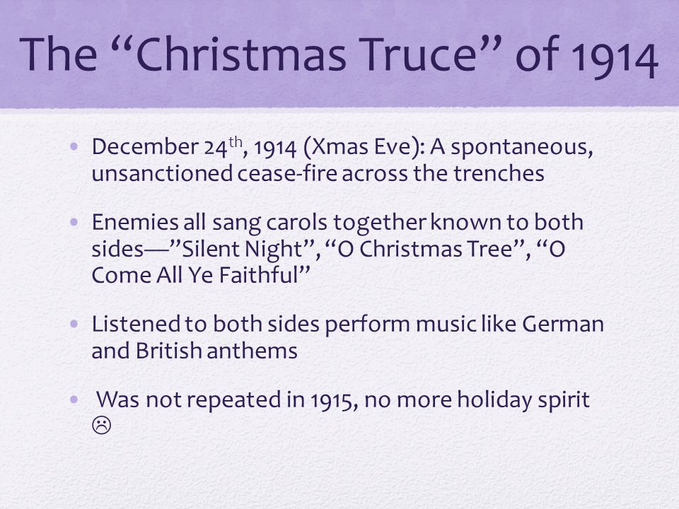 The Christmas Truce of 1914 December 24 th, 1914 (Xmas Eve): A spontaneous, unsanctioned cease-fire across the trenches Enemies all sang carols together known to both sides— Silent Night , O Christmas Tree , O Come All Ye Faithful Listened to both sides perform music like German and British anthems Was not repeated in 1915, no more holiday spirit 