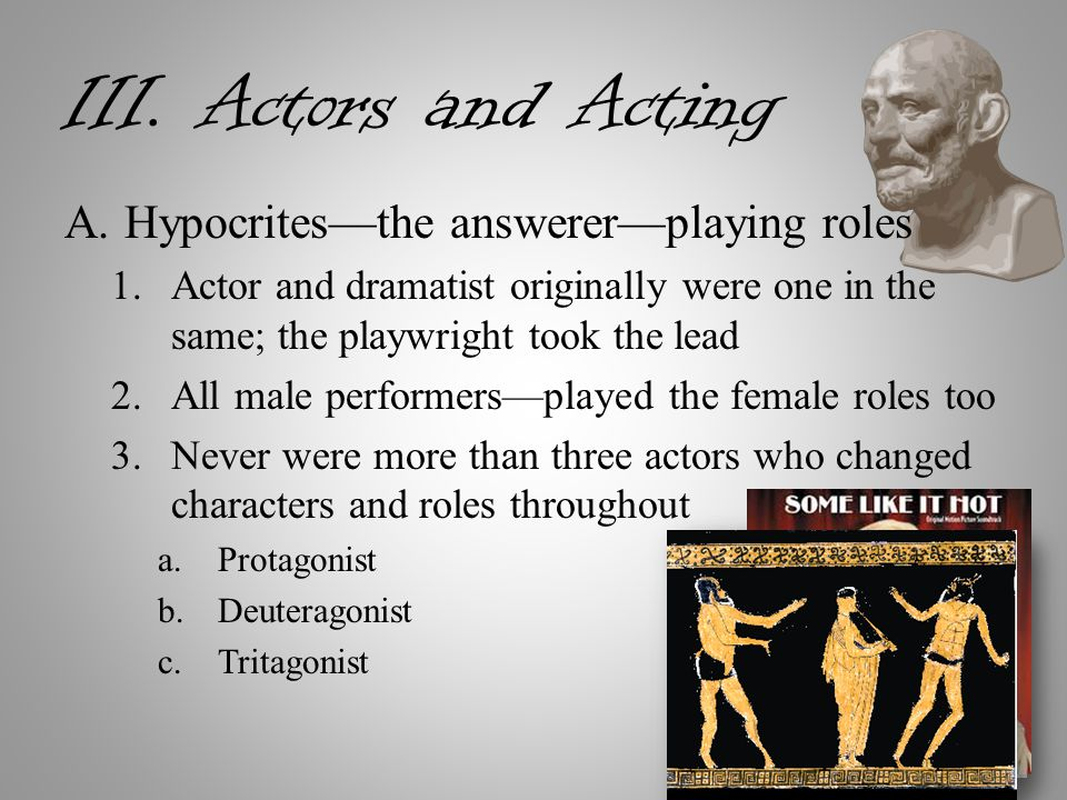 III. Actors and Acting A.Hypocrites—the answerer—playing roles 1.Actor and dramatist originally were one in the same; the playwright took the lead 2.A