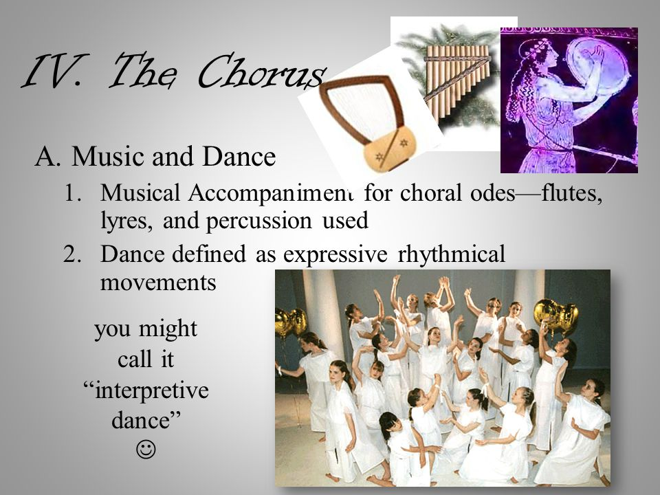 IV. The Chorus A.Music and Dance 1.Musical Accompaniment for choral odes—flutes, lyres, and percussion used 2.Dance defined as expressive rhythmical m