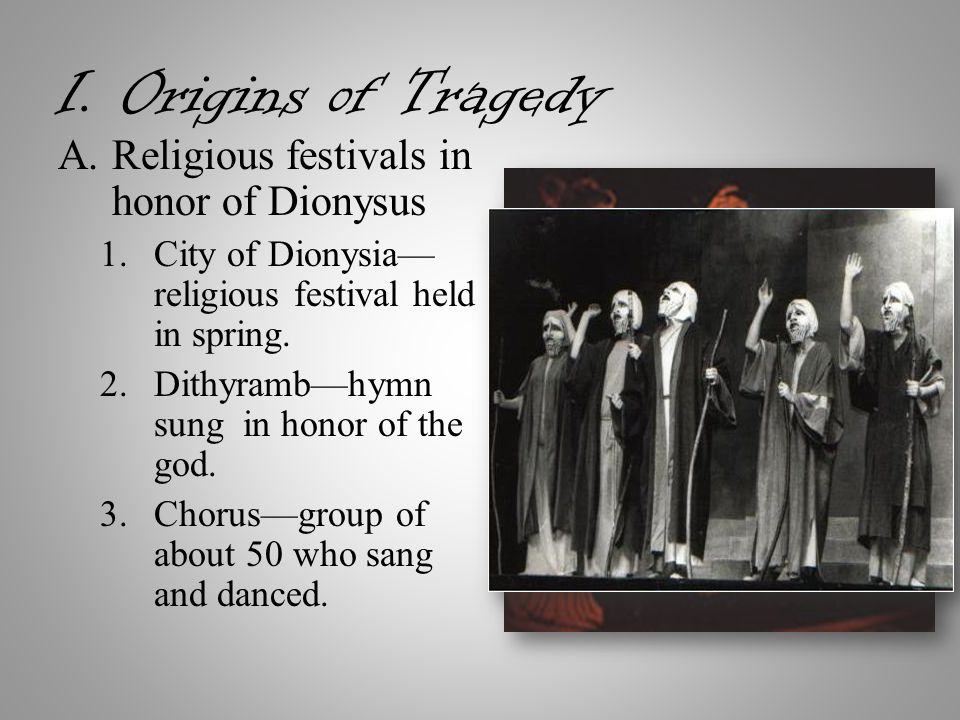 I. Origins of Tragedy A.Religious festivals in honor of Dionysus 1.City of Dionysia— religious festival held in spring. 2.Dithyramb—hymn sung in honor