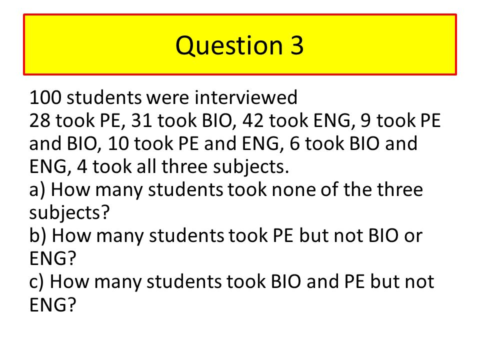 Question 3 100 students were interviewed 28 took PE, 31 took BIO, 42 took ENG, 9 took PE and BIO, 10 took PE and ENG, 6 took BIO and ENG, 4 took all t