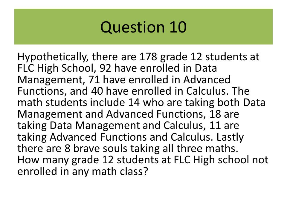 Question 10 Hypothetically, there are 178 grade 12 students at FLC High School, 92 have enrolled in Data Management, 71 have enrolled in Advanced Func
