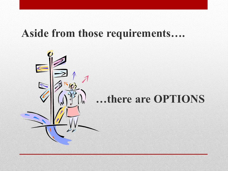 Aside from those requirements…. …there are OPTIONS