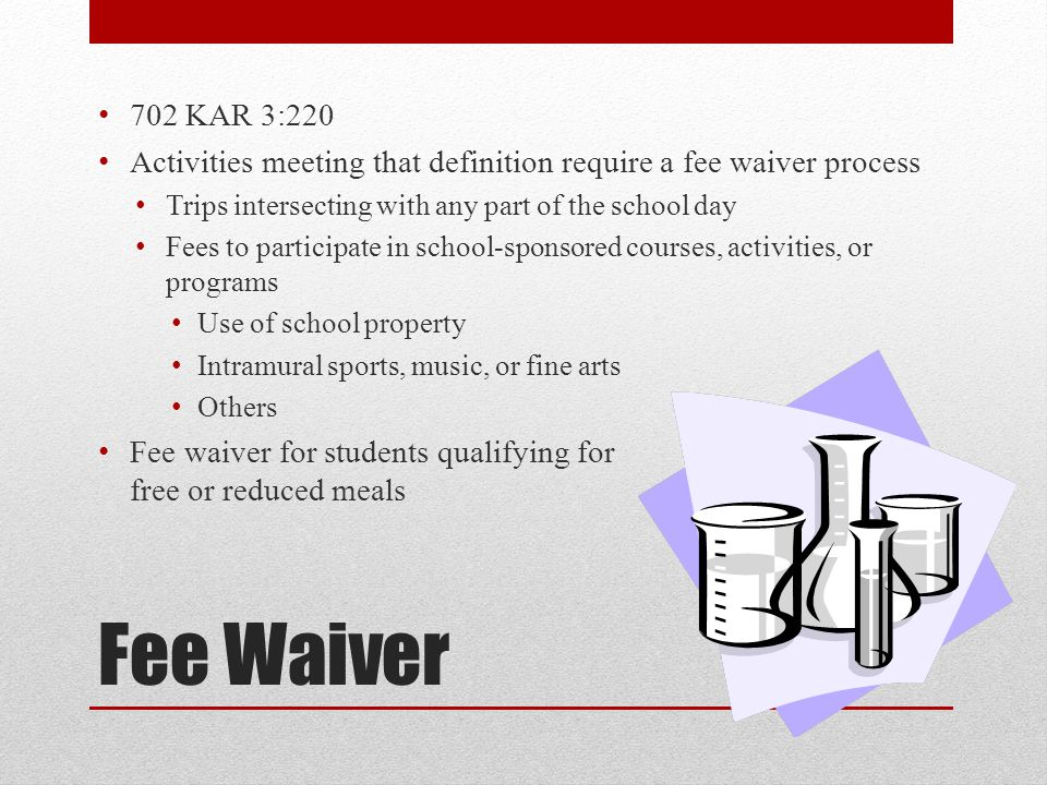 Fee Waiver 702 KAR 3:220 Activities meeting that definition require a fee waiver process Trips intersecting with any part of the school day Fees to participate in school-sponsored courses, activities, or programs Use of school property Intramural sports, music, or fine arts Others Fee waiver for students qualifying for free or reduced meals