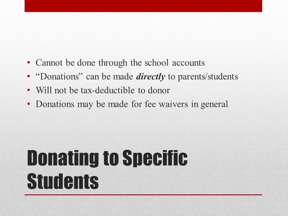 Donating to Specific Students Cannot be done through the school accounts Donations can be made directly to parents/students Will not be tax-deductible to donor Donations may be made for fee waivers in general