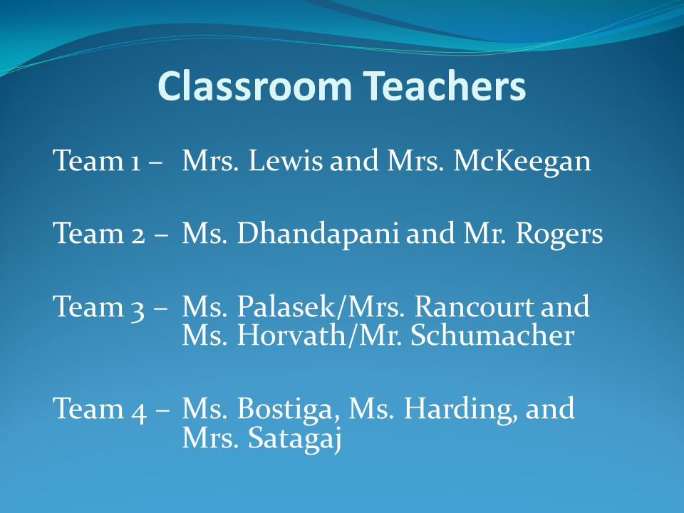 Classroom Teachers Team 1 –Mrs. Lewis and Mrs. McKeegan Team 2 –Ms. Dhandapani and Mr. Rogers Team 3 –Ms. Palasek/Mrs. Rancourt and Ms. Horvath/Mr. Sc