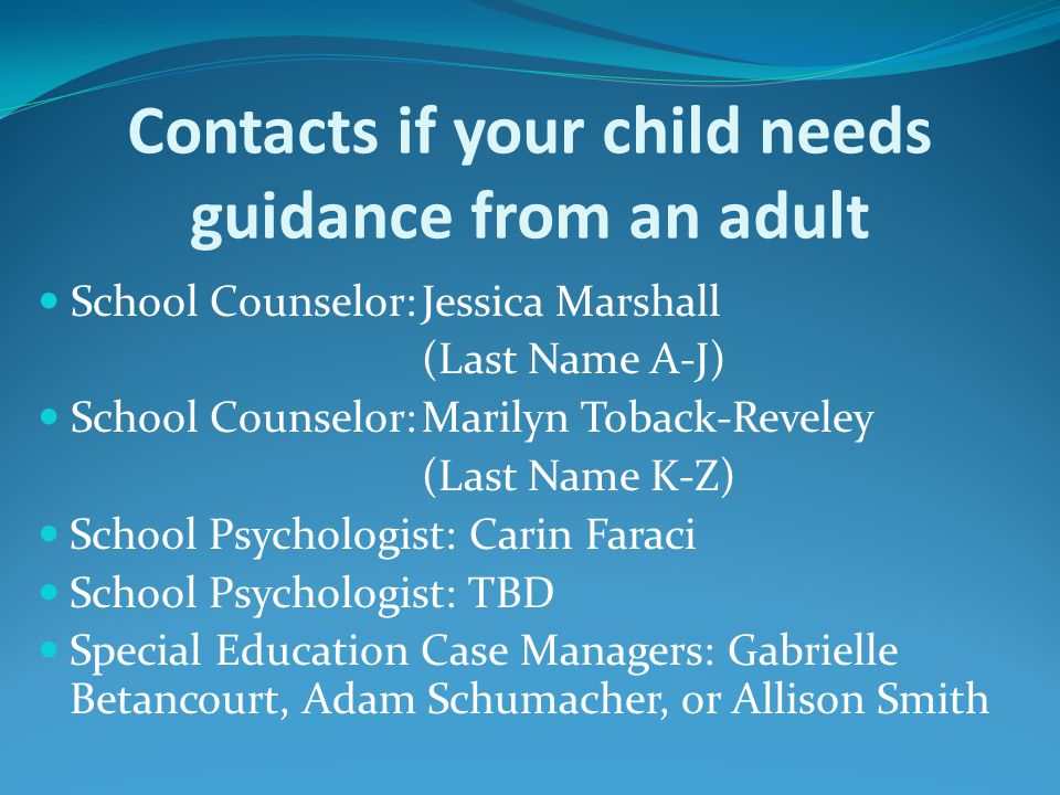 Contacts if your child needs guidance from an adult School Counselor:Jessica Marshall (Last Name A-J) School Counselor:Marilyn Toback-Reveley (Last Name K-Z) School Psychologist: Carin Faraci School Psychologist: TBD Special Education Case Managers: Gabrielle Betancourt, Adam Schumacher, or Allison Smith