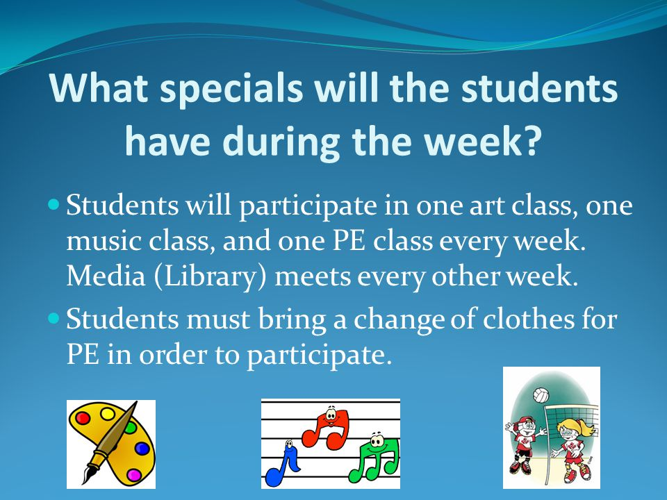 What specials will the students have during the week? Students will participate in one art class, one music class, and one PE class every week. Media