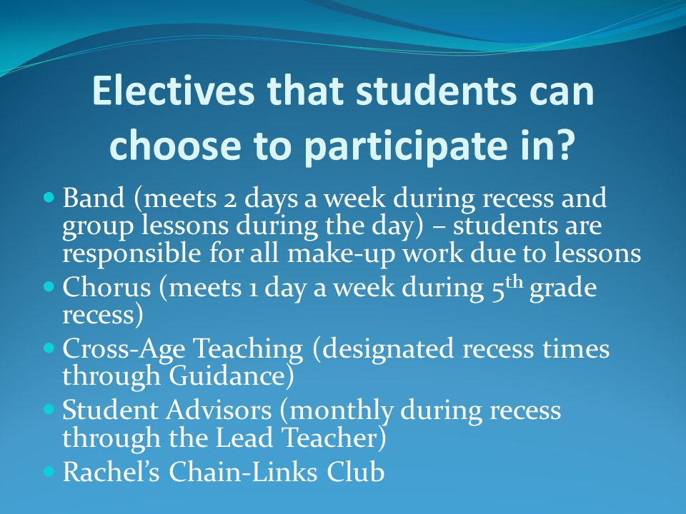 Electives that students can choose to participate in? Band (meets 2 days a week during recess and group lessons during the day) – students are respons