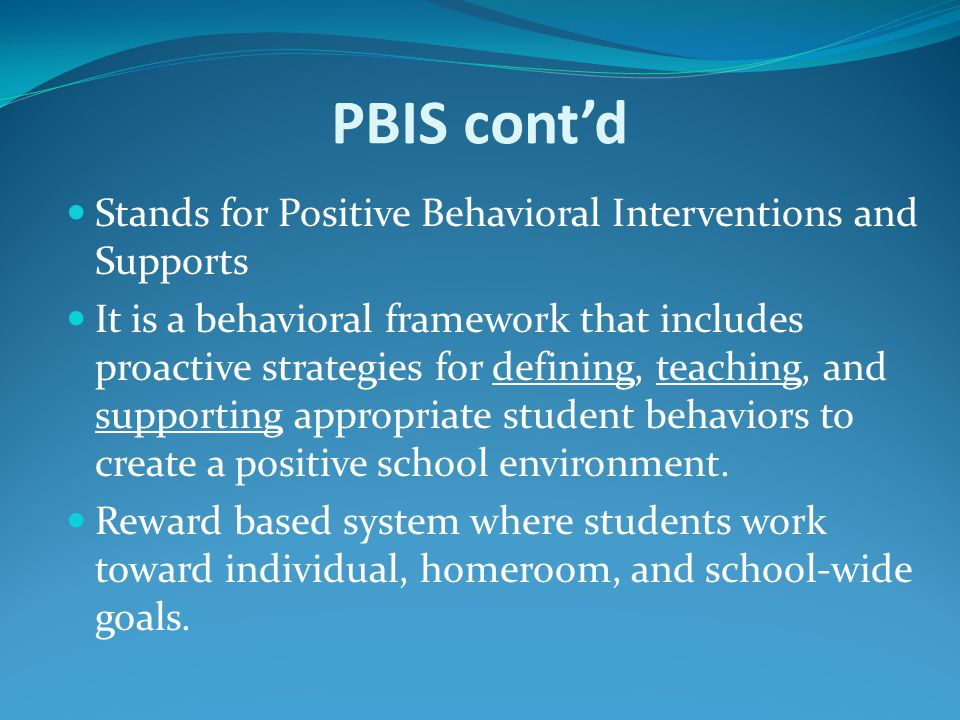 PBIS cont'd Stands for Positive Behavioral Interventions and Supports It is a behavioral framework that includes proactive strategies for defining, teaching, and supporting appropriate student behaviors to create a positive school environment.