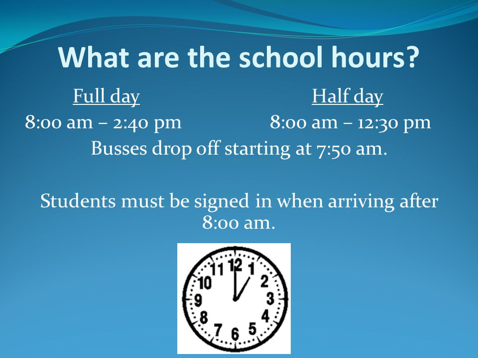 What are the school hours? Full dayHalf day 8:00 am – 2:40 pm8:00 am – 12:30 pm Busses drop off starting at 7:50 am. Students must be signed in when a