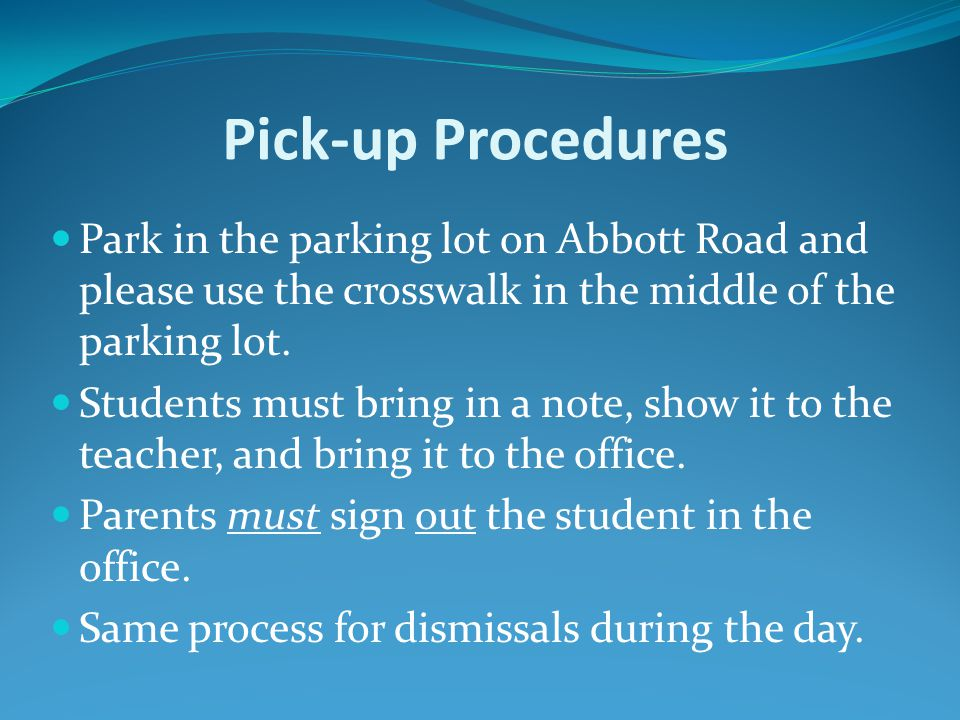 Pick-up Procedures Park in the parking lot on Abbott Road and please use the crosswalk in the middle of the parking lot. Students must bring in a note