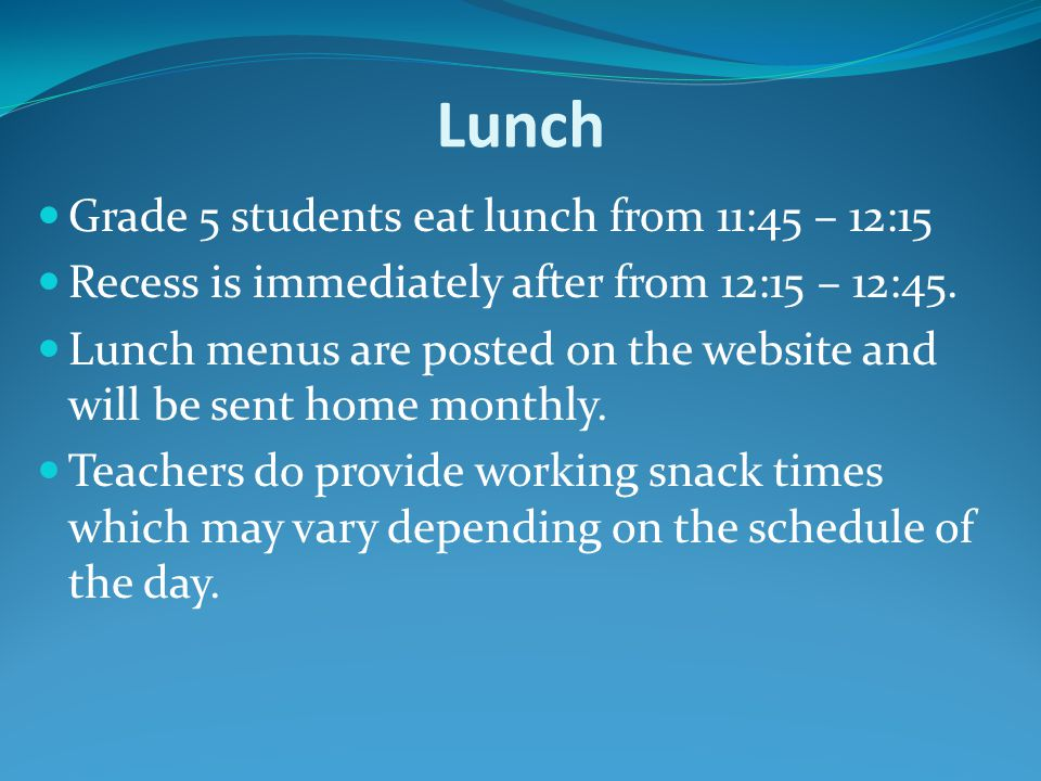 Lunch Grade 5 students eat lunch from 11:45 – 12:15 Recess is immediately after from 12:15 – 12:45.