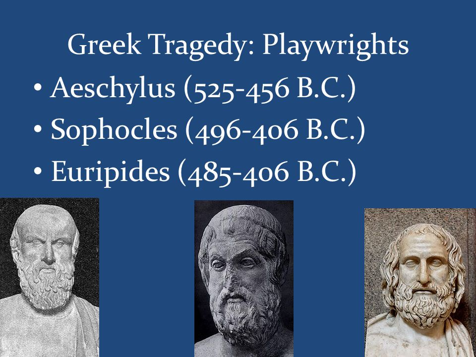 Greek Tragedy: Playwrights Aeschylus (525-456 B.C.) Sophocles (496-406 B.C.) Euripides (485-406 B.C.)