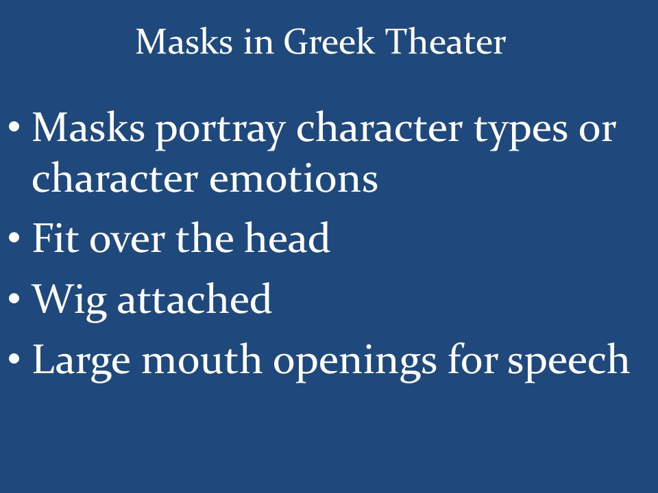 Masks in Greek Theater Masks portray character types or character emotions Fit over the head Wig attached Large mouth openings for speech
