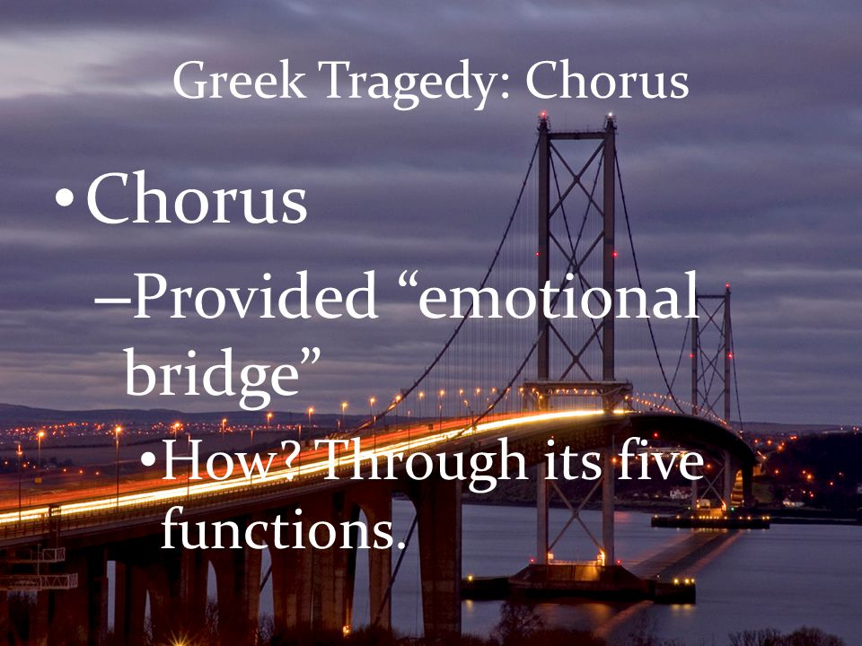 "Greek Tragedy: Chorus Chorus – Provided ""emotional bridge"" How? Through its five functions."