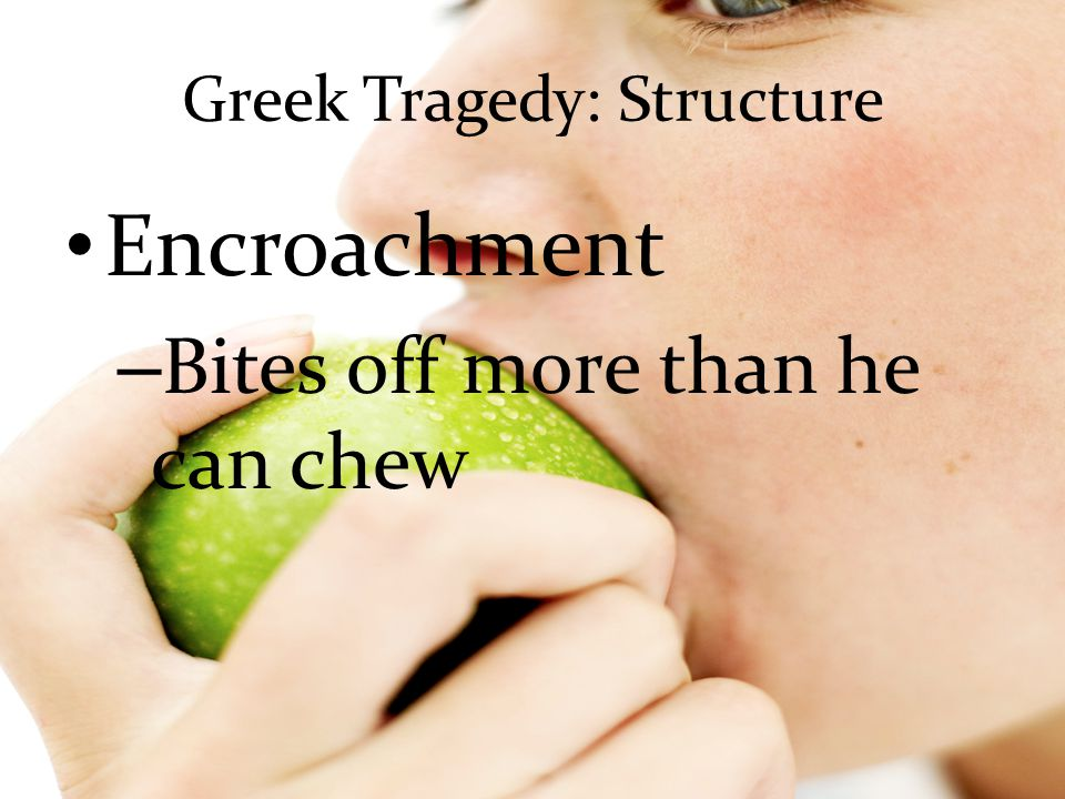 Greek Tragedy: Structure Encroachment – Bites off more than he can chew