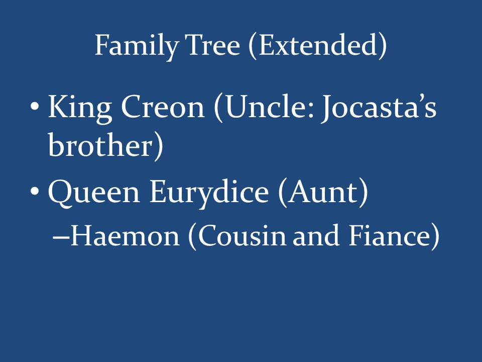 Family Tree (Extended) King Creon (Uncle: Jocasta's brother) Queen Eurydice (Aunt) – Haemon (Cousin and Fiance)