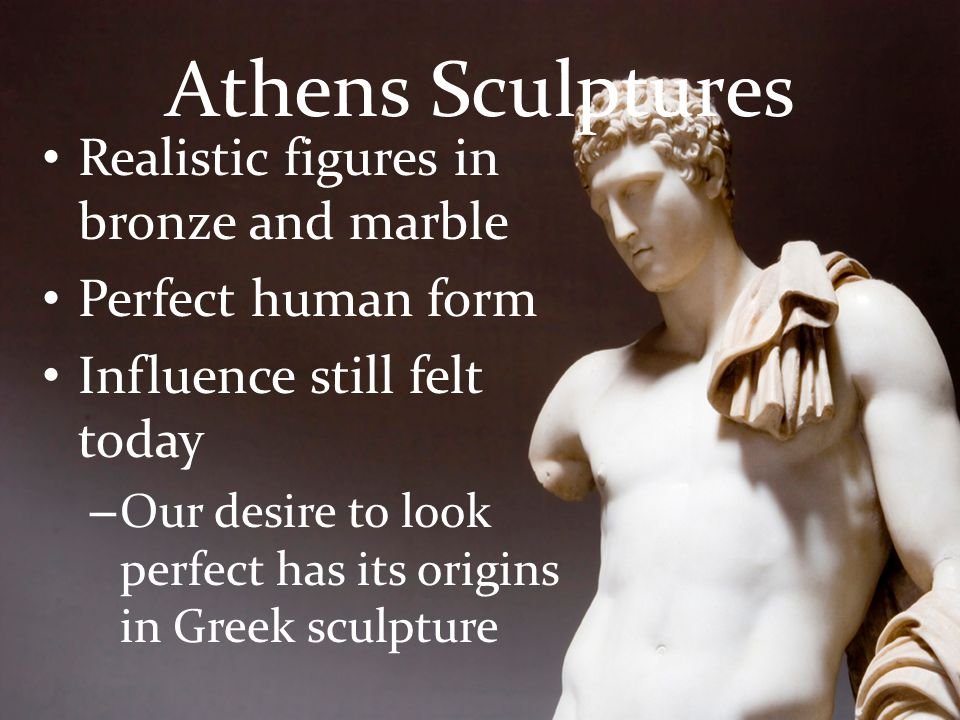 Athens Sculptures Realistic figures in bronze and marble Perfect human form Influence still felt today – Our desire to look perfect has its origins in