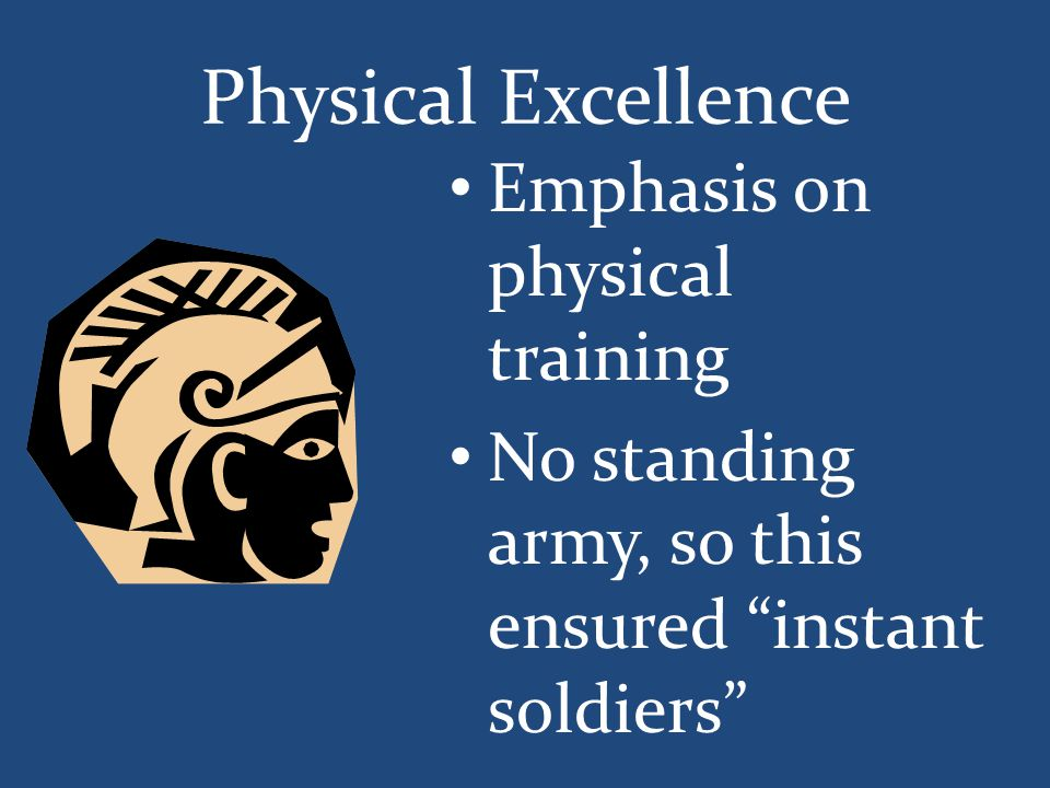 "Physical Excellence Emphasis on physical training No standing army, so this ensured ""instant soldiers"""