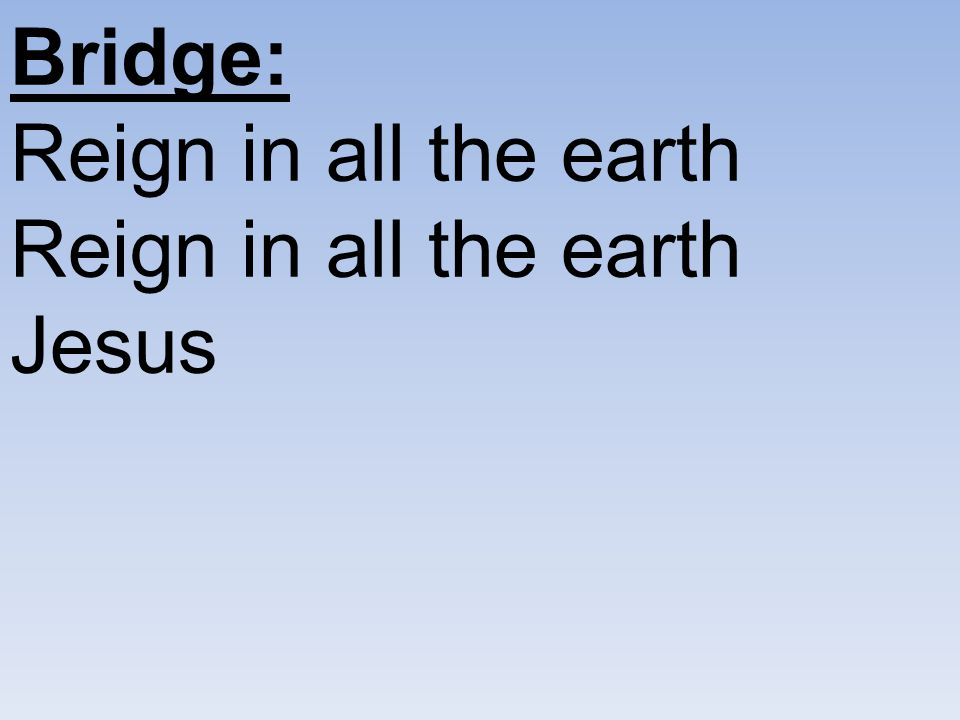 Bridge: Reign in all the earth Reign in all the earth Jesus