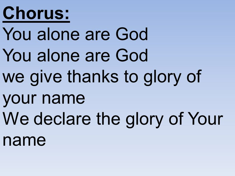 Chorus: You alone are God You alone are God we give thanks to glory of your name We declare the glory of Your name