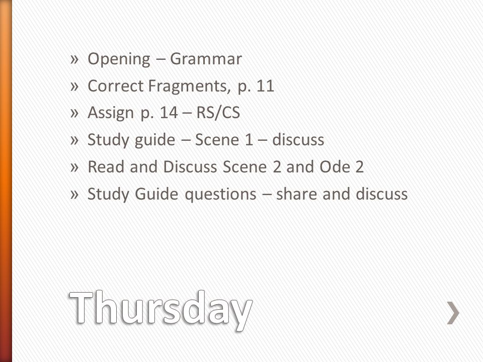 » Opening – Grammar » Correct Fragments, p. 11 » Assign p. 14 – RS/CS » Study guide – Scene 1 – discuss » Read and Discuss Scene 2 and Ode 2 » Study G