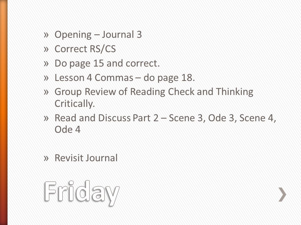 » Opening – Journal 3 » Correct RS/CS » Do page 15 and correct. » Lesson 4 Commas – do page 18. » Group Review of Reading Check and Thinking Criticall