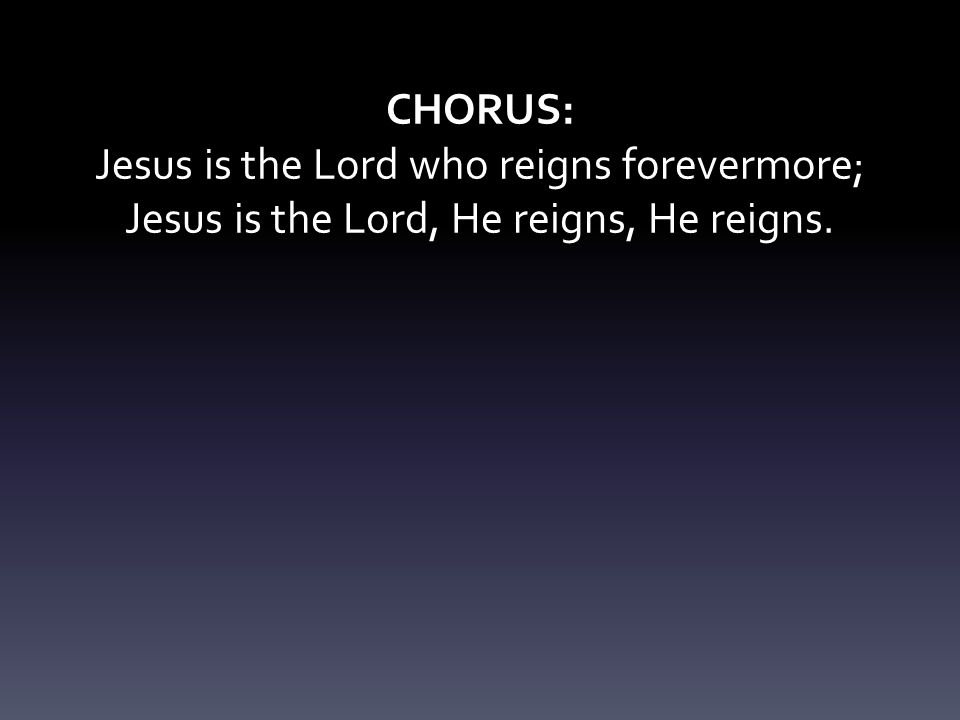 CHORUS: Jesus is the Lord who reigns forevermore; Jesus is the Lord, He reigns, He reigns.