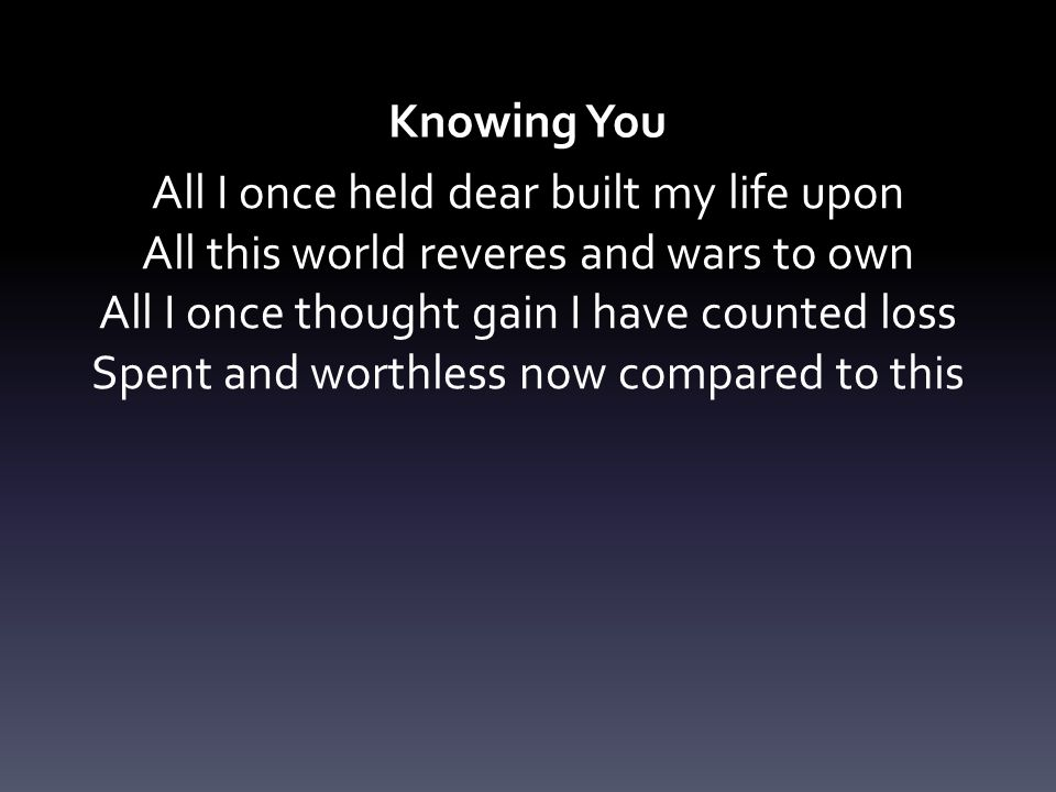Knowing You All I once held dear built my life upon All this world reveres and wars to own All I once thought gain I have counted loss Spent and worth