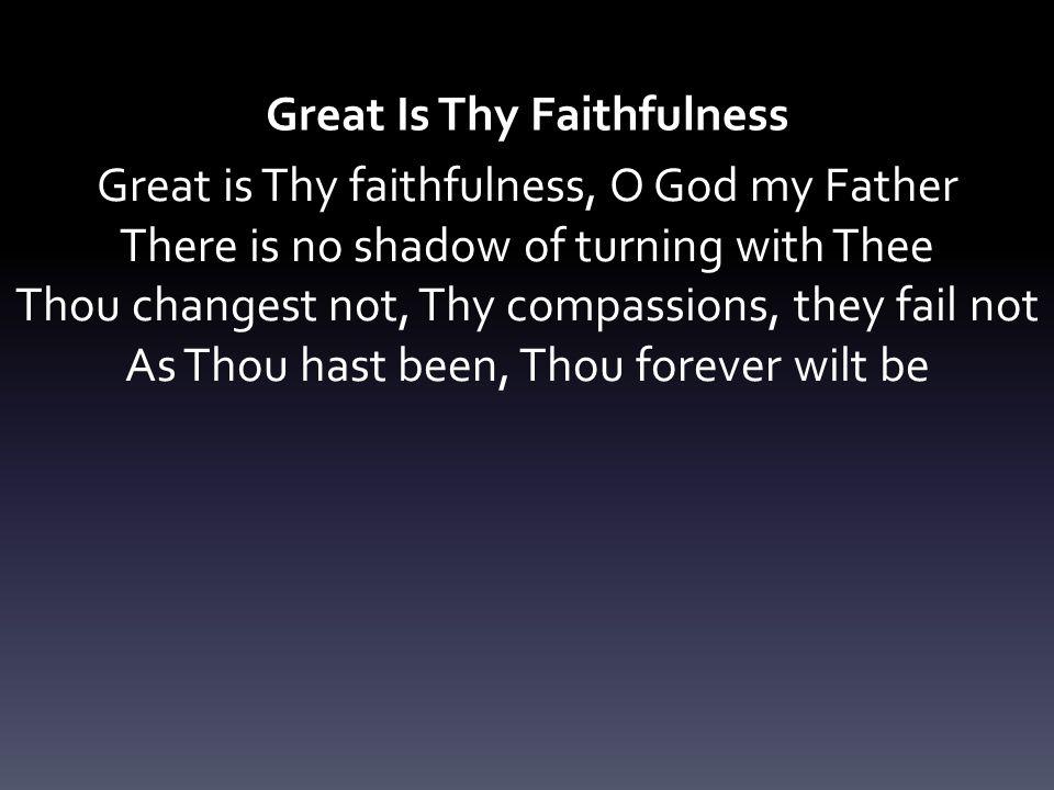 Great Is Thy Faithfulness Great is Thy faithfulness, O God my Father There is no shadow of turning with Thee Thou changest not, Thy compassions, they