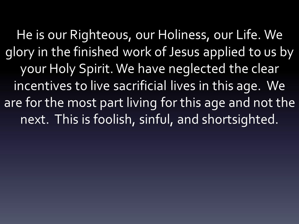 He is our Righteous, our Holiness, our Life. We glory in the finished work of Jesus applied to us by your Holy Spirit. We have neglected the clear inc