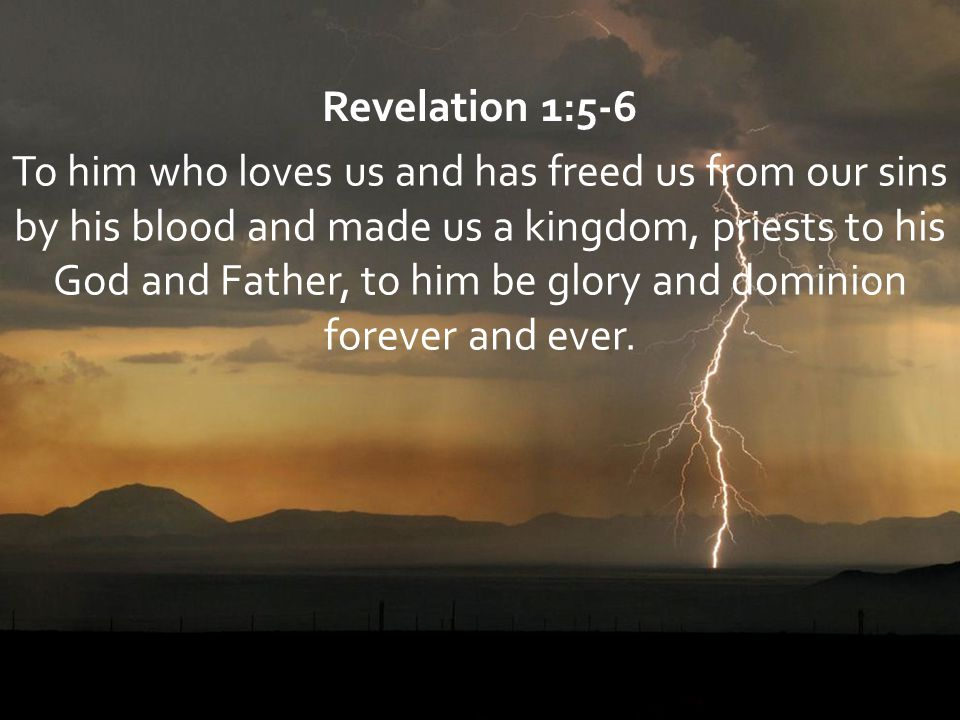 Revelation 1:5-6 To him who loves us and has freed us from our sins by his blood and made us a kingdom, priests to his God and Father, to him be glory