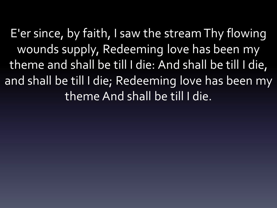 E'er since, by faith, I saw the stream Thy flowing wounds supply, Redeeming love has been my theme and shall be till I die: And shall be till I die, a