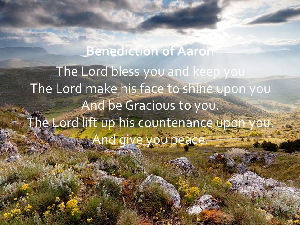 Benediction of Aaron The Lord bless you and keep you The Lord make his face to shine upon you And be Gracious to you. The Lord lift up his countenance