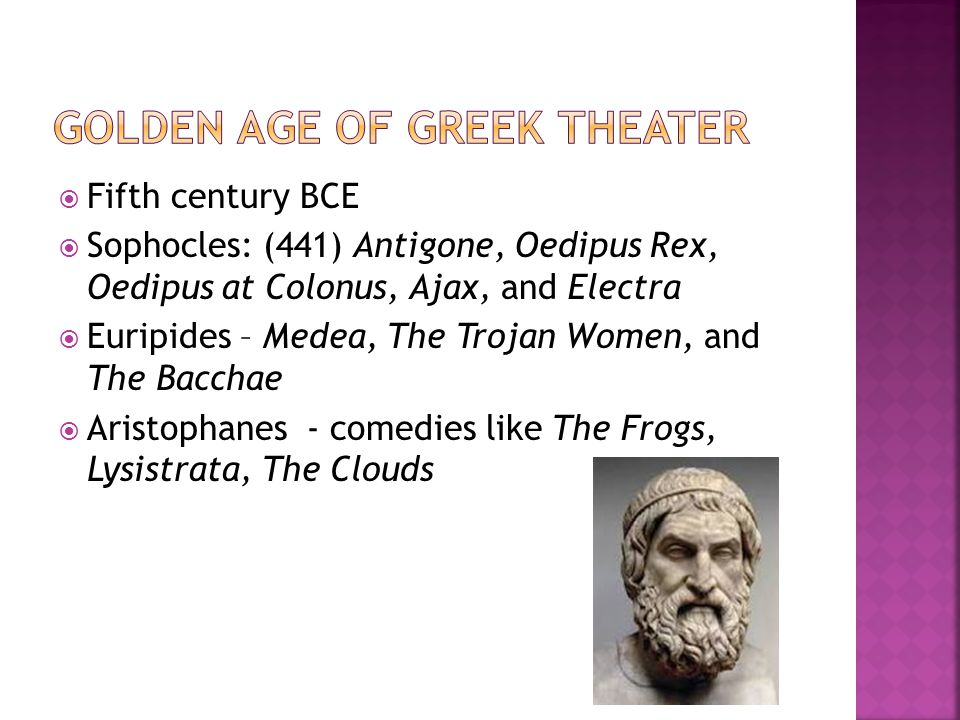  Fifth century BCE  Sophocles: (441) Antigone, Oedipus Rex, Oedipus at Colonus, Ajax, and Electra  Euripides – Medea, The Trojan Women, and The Bac