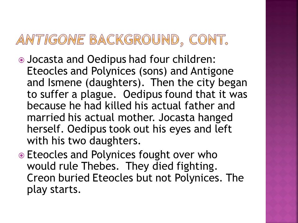  Jocasta and Oedipus had four children: Eteocles and Polynices (sons) and Antigone and Ismene (daughters). Then the city began to suffer a plague. Oe