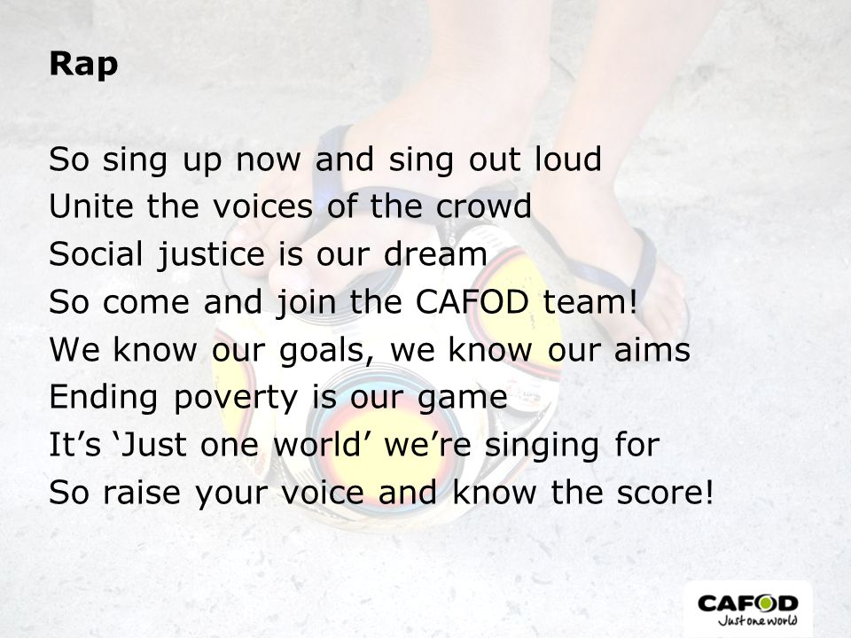 Rap So sing up now and sing out loud Unite the voices of the crowd Social justice is our dream So come and join the CAFOD team! We know our goals, we