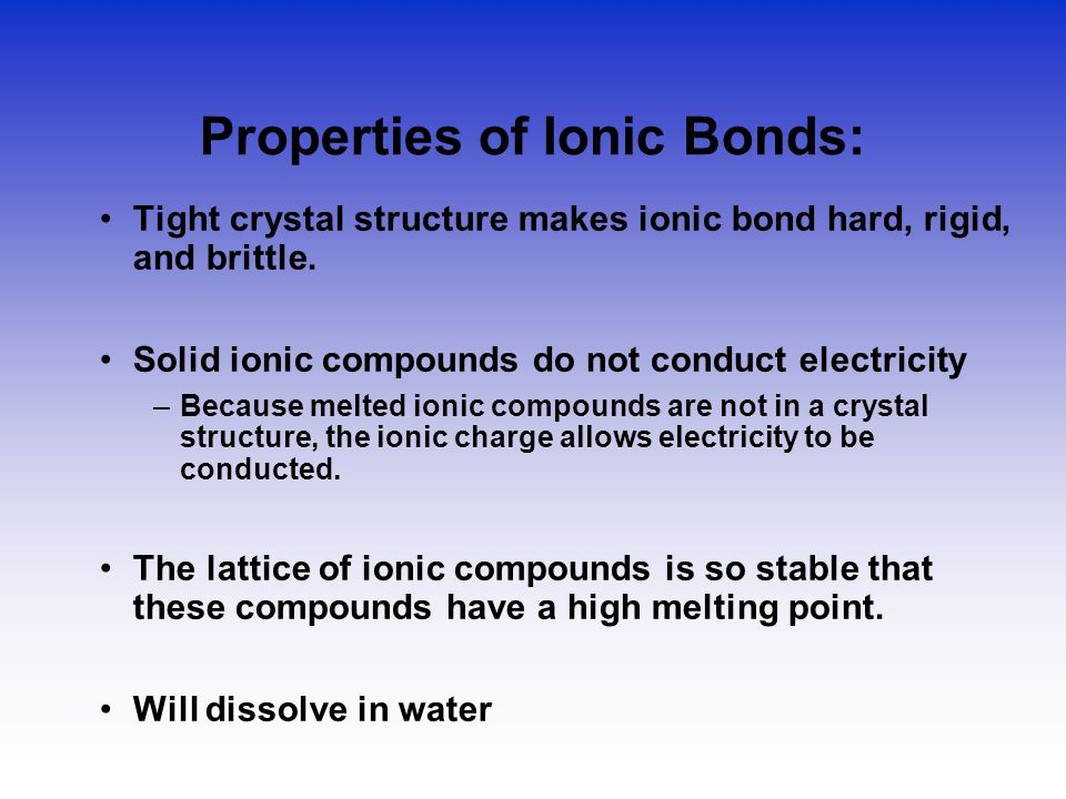 Properties of Ionic Bonds: Tight crystal structure makes ionic bond hard, rigid, and brittle.