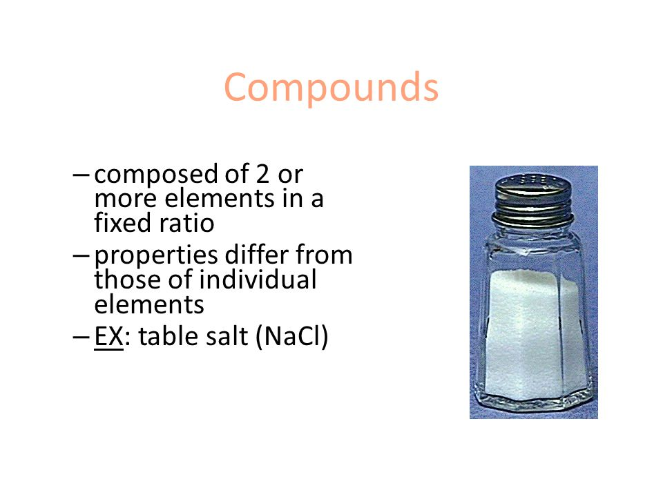Compounds – composed of 2 or more elements in a fixed ratio – properties differ from those of individual elements – EX: table salt (NaCl)