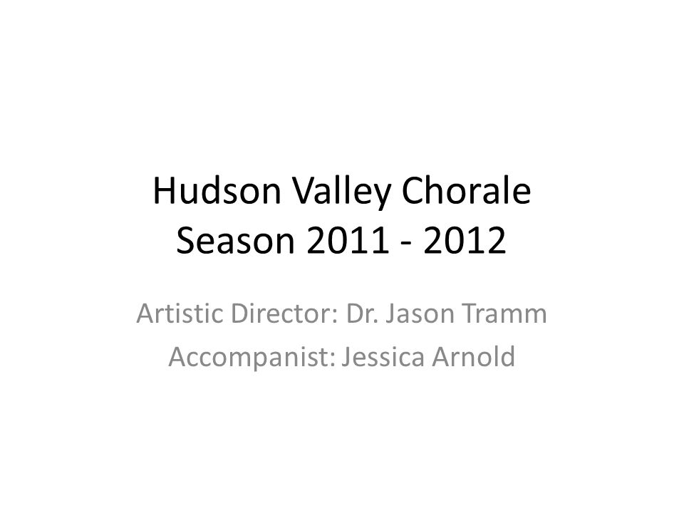 Hudson Valley Chorale Season 2011 - 2012 Artistic Director: Dr.