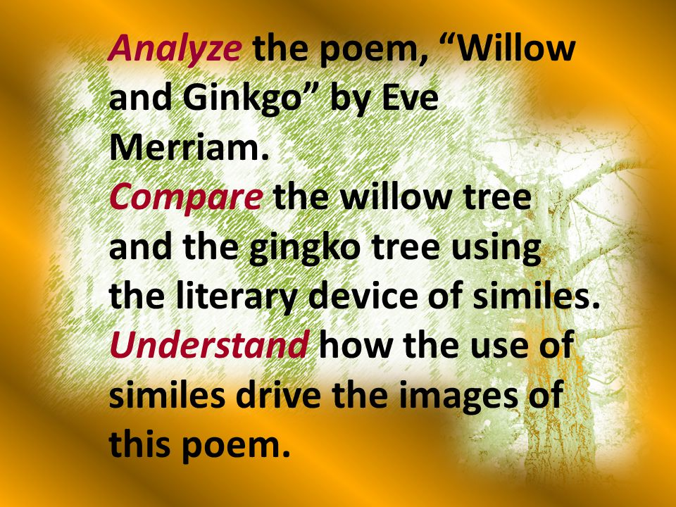 "Analyze the poem, ""Willow and Ginkgo"" by Eve Merriam. Compare the willow tree and the gingko tree using the literary device of similes. Understand how"