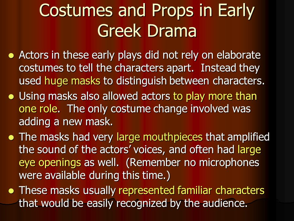 Costumes and Props in Early Greek Drama Actors in these early plays did not rely on elaborate costumes to tell the characters apart. Instead they used